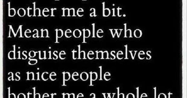Mean people who disguise themselves as nice people bother me a whole