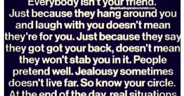 So true!!! Everybody isn't your friend. Just because they hang around you