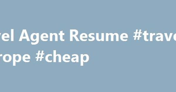Travel Agent Resume #travel #europe #cheap    cameroonremmont - online travel agent sample resume