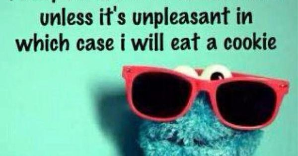 cookie monster's words of wisdom. probably not the best mantra.. but funny