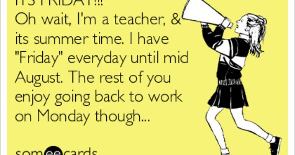 Its Friday Oh Wait I M A Teacher Its Summer Time I Have Friday Everyday Until Mid August The Rest Of You Enjoy Going Back To Work On Monday Though Teacher