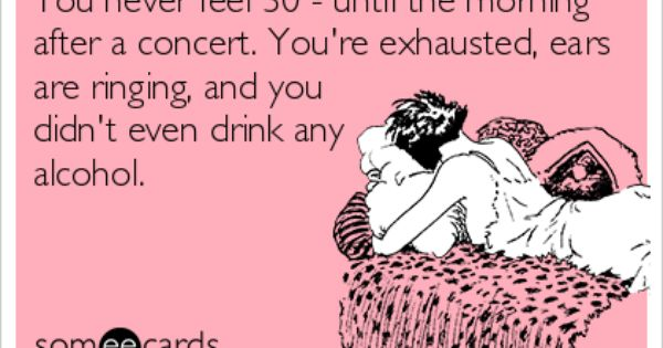 You never feel 30 - until the morning after a concert. You're ...