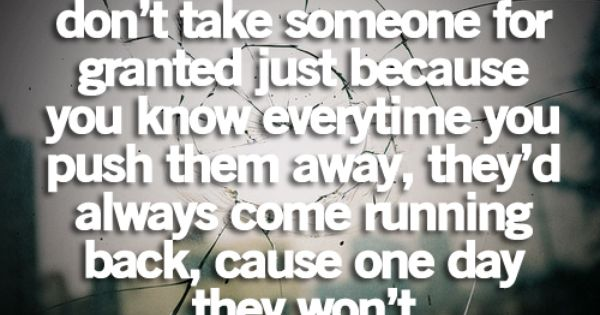 Don T Take Someone For Granted Just Because You Know Everytime You
