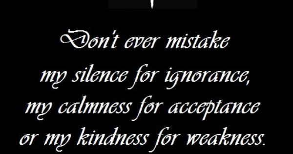 Don't Ever Mistake My Silence For Ignorance Because I Am