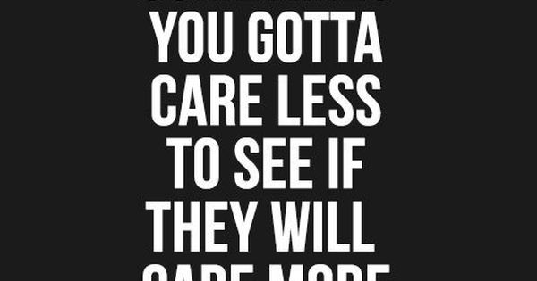 So true! Sometimes you gotta care less to see If they care