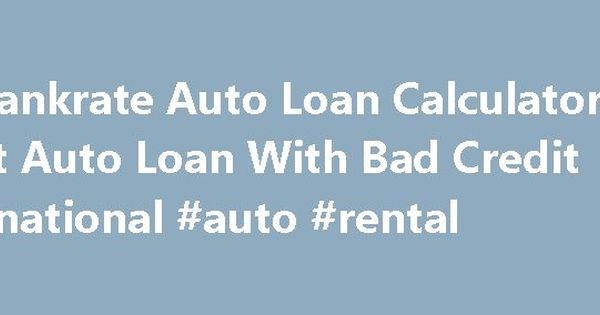Bankrate Auto Loan Calculator at Auto Loan With Bad Credit - auto loan calculator