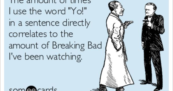 The Amount Of Times I Use The Word Yo In A Sentence Directly Correlates To The Amount Of Breaking Bad I Ve Been Watching Breaking Bad Bones Funny Make Me Laugh