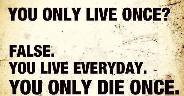 You live everyday. You only die once.... So true