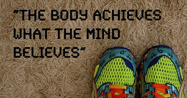 """The body achieves what the mind believes."" Need to remember this"