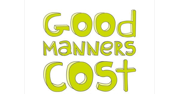 Good Manners Cost Nothing MY MOM ALWAYS SAID- you can go anywhere