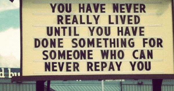 My favorite quote ever. Pay it forward