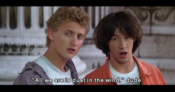 All We Are Is Dust In The Wind Dude Bill And Ted Adventure