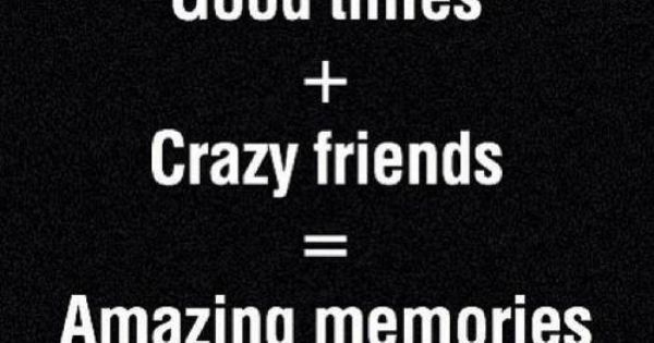 Good Times + Crazy Friends = Amazing Memories. Story of my life.