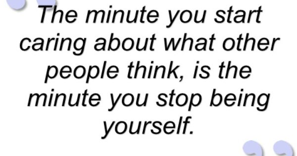 The Minute You Start Caring What Other People Think.is The