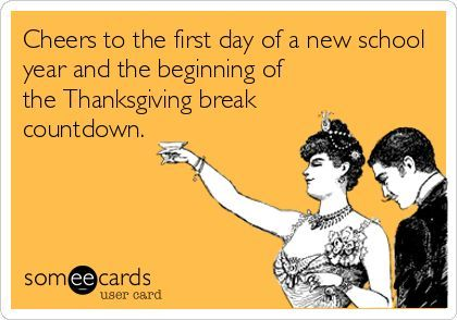 Cheers To The First Day Of A New School Year And The Beginning Of The Thanksgiving Break Countdown Teacher Humor Teacher Memes Back To School Funny
