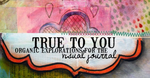 {new art journaling class: true to you, organic explorations for the visual