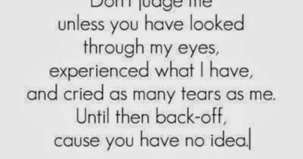 Go Ahead And Judge Me Quotes: Don't Judge Me Unless You Have Looked Through My Eyes