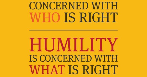 """Pride is concerned with who is right. Humility is concerned with what"