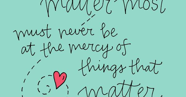 """Things that matter most must never be at the mercy of things"