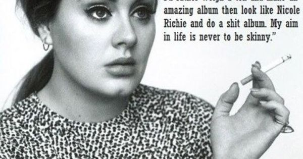 Adele quote - you are beautiful and make great music. But if