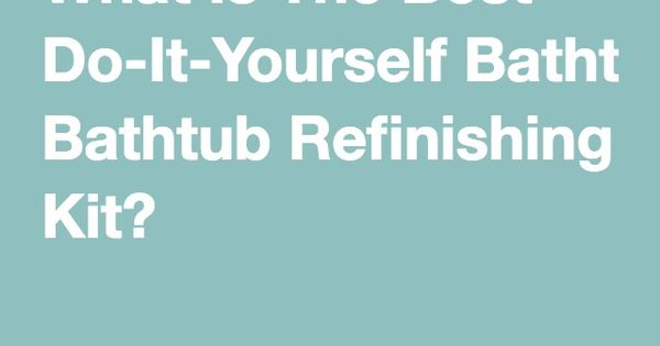 What is the best do it yourself bathtub refinishing kit for Do it yourself home renovation