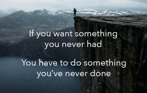 If you want something you never had, You have to do something