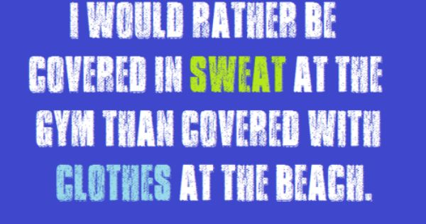 I would rather be covered in SWEAT at the gym than covered