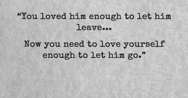 """You Loved Him Enough To Let Him Leave… Now You Need To"