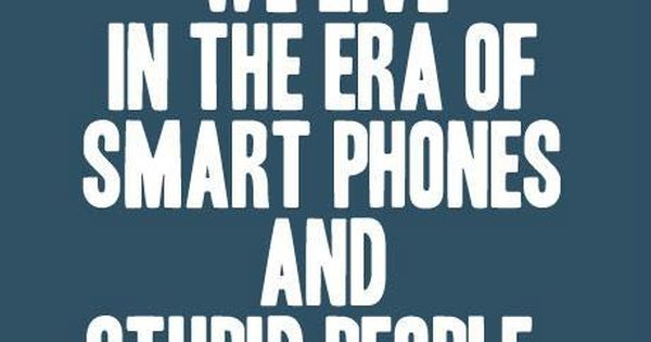 We live in the era of smart phones and stupid people. True