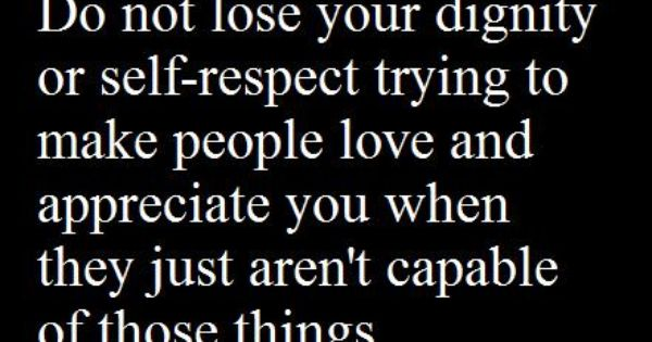 Do Not Lose Your Dignity Or Self Respect Trying To Make People