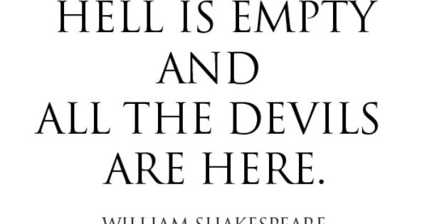 Hell is empty and all the devils are here. ~William Shakespeare (The