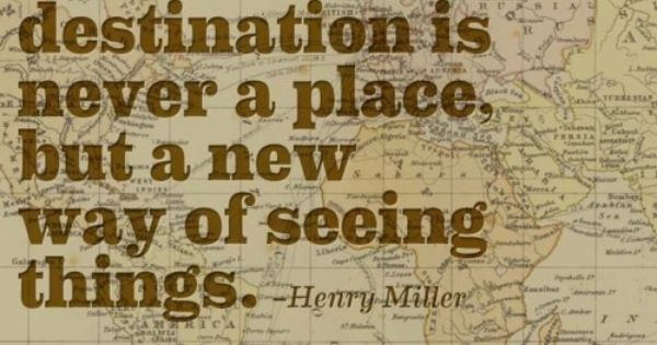 """One's destination is never a place, but a new way of seeing"