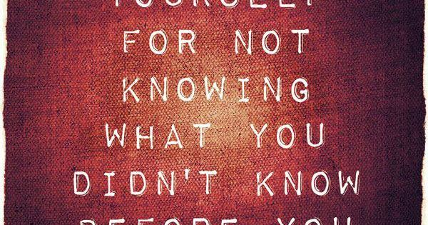 Forgive yourself for not knowing what you didn't know before you learned