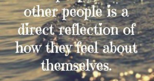 How people treat other people is a direct reflection of how they