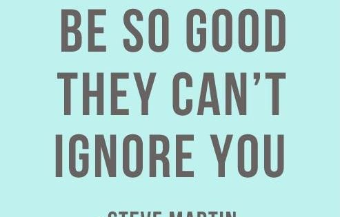 """Be so good they can't ignore you.""- Steve Martin stevemartin quotes celebrities"