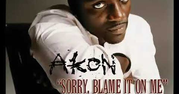Akon Sorry Blame It On Me Youtube Akon Hard Music Rnb Music