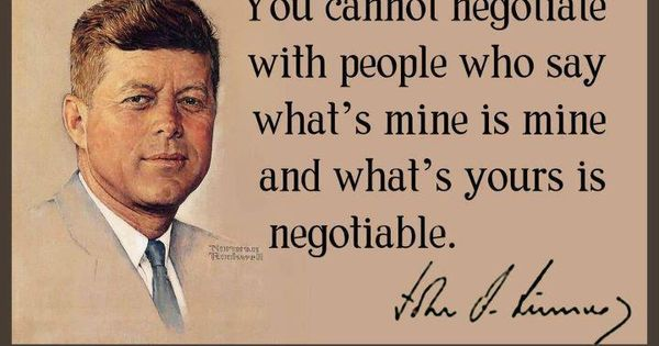 """You cannot negotiate with people who say what's mine is mine and"