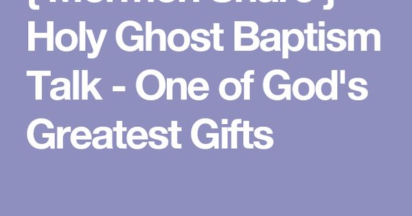 { Mormon Share } Holy Ghost Baptism Talk - One of God's ...