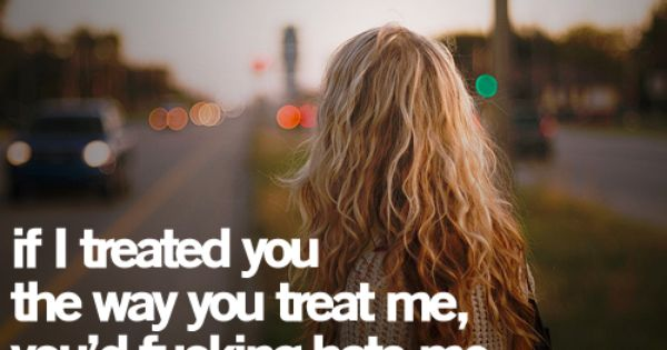 If I Treated You The Way You Treat Me, You'd Fucking Hate