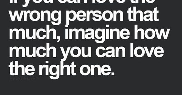 If you can love the wrong person that much, imagine how much