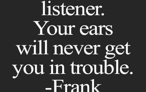 Be A Good Listener Your Ears Will Never Get You In Trouble