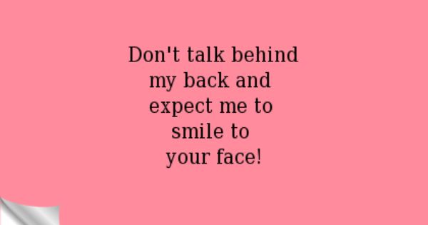 Don T Talk Behind My Back And Expect Me To Smile To Your Face Inspirational Quotes Whatever Quotes Talking Behind My Back