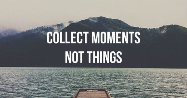 Collect moments, not things. Literally my life motto