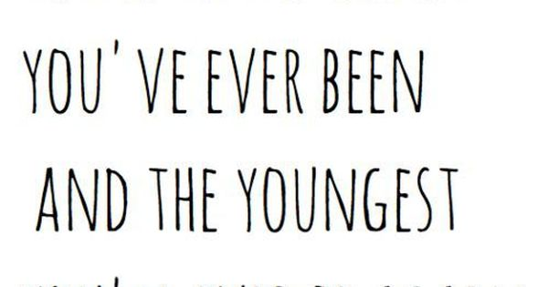 Today is the oldest you've ever been and the youngest you'll ever