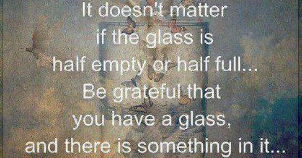 It doesn't matter if the glass is half empty or half full....