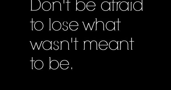 Don't be afraid to lose what wasn't meant to be.