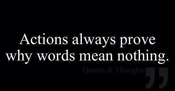 Your Words Mean Nothing When Your Actions Are Opposite The: Actions Speak Louder Than Words