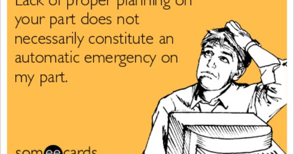 Lack Of Proper Planning On Your Part Does Not Necessarily