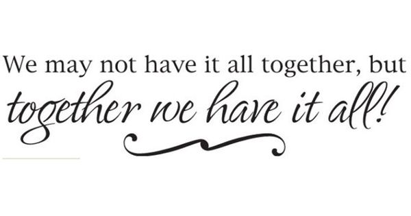 We May Not Have It All Together But Together We Have It