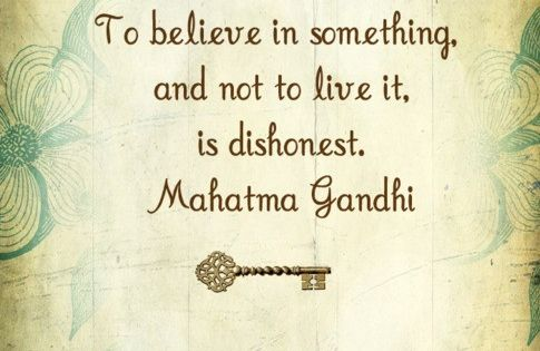 To believe in something and not to live ir, is dishonest. Gandhiquote